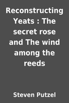 Reconstructing Yeats : The secret rose and…