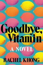 Goodbye, Vitamin: A Novel by Rachel Khong