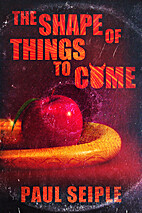 The Shape of Things to Come by Paul Seiple