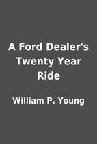 A Ford Dealer's Twenty Year Ride by William…