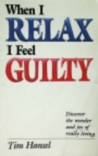When I Relax I Feel Guilty by Tim Hansel