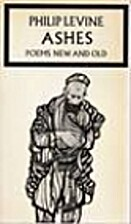 Ashes: Poems new & old by Philip Levine