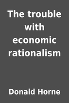 The trouble with economic rationalism by…