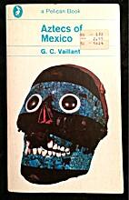Aztecs of Mexico by G. C. Vaillant