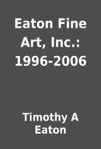 Eaton Fine Art, Inc.: 1996-2006 by Timothy A…