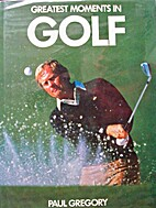 Greatest Moments in Golf by Paul Gregory