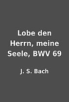 Lobe den Herrn, meine Seele, BWV 69 by J. S.…
