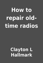 How to repair old-time radios by Clayton L…