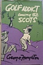 Golf Addict Among the Scots by George…