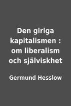 Den giriga kapitalismen : om liberalism och…