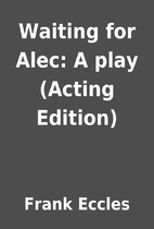 Waiting for Alec: A play (Acting Edition) by…
