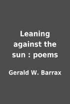 Leaning against the sun : poems by Gerald W.…