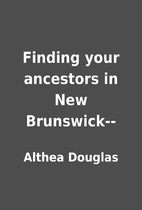 Finding your ancestors in New Brunswick-- by…