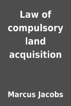 Law of compulsory land acquisition by Marcus…
