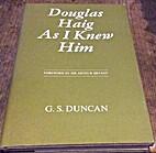 Douglas Haig as I Knew Him by G.S. Duncan