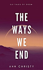 The Ways We End: Six Tales of Doom by Ann…