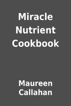 Miracle Nutrient Cookbook by Maureen…