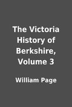 The Victoria History of Berkshire, Volume 3…