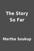 The Story So Far by Martha Soukup