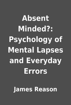 Absent Minded?: Psychology of Mental Lapses…