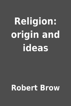 Religion: origin and ideas by Robert Brow