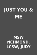 JUST YOU & ME by MSW rICHMOND, LCSW, JUDY