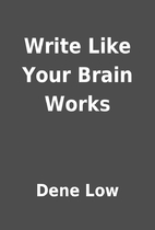Write Like Your Brain Works by Dene Low