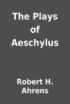 The Plays of Aeschylus by Robert H. Ahrens
