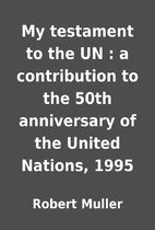 My testament to the UN : a contribution to…