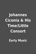Johannes Ciconia & His Time/Little Consort…