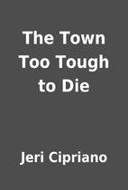 The Town Too Tough to Die by Jeri Cipriano