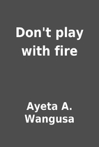 Don't play with fire by Ayeta A. Wangusa