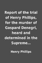 Report of the trial of Henry Phillips, for…