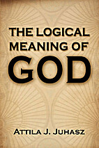 The Logical Meaning of God by Attila Juhasz