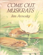 Come Out, Muskrats by Jim Arnosky