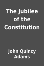 The Jubilee of the Constitution by John…