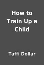 How to Train Up a Child by Taffi Dollar