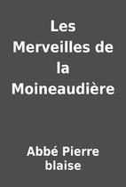Les Merveilles de la Moineaudière by Abbé…