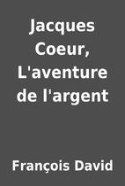 Jacques Coeur, L'aventure de l'argent by…