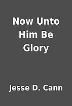 Now Unto Him Be Glory by Jesse D. Cann