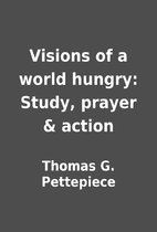 Visions of a world hungry: Study, prayer &…