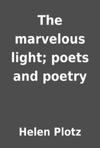 The marvelous light; poets and poetry by…