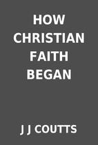 HOW CHRISTIAN FAITH BEGAN by J J COUTTS