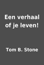 Een verhaal of je leven! by Tom B. Stone
