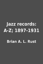 Jazz records: A-Z; 1897-1931 by Brian A. L.…