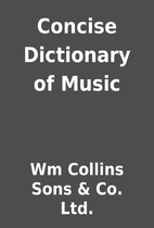 Concise Dictionary of Music by Wm Collins…