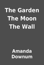 The Garden The Moon The Wall by Amanda…