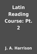 Latin Reading Course: Pt. 2 by J. A.…
