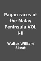 Pagan races of the Malay Peninsula VOL I-II…