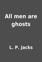 All men are ghosts by L. P. Jacks